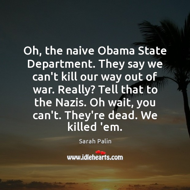 Oh, the naive Obama State Department. They say we can't kill our Sarah Palin Picture Quote