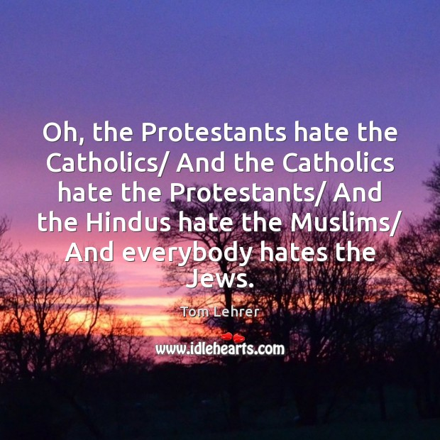 Oh, the Protestants hate the Catholics/ And the Catholics hate the Protestants/ Tom Lehrer Picture Quote
