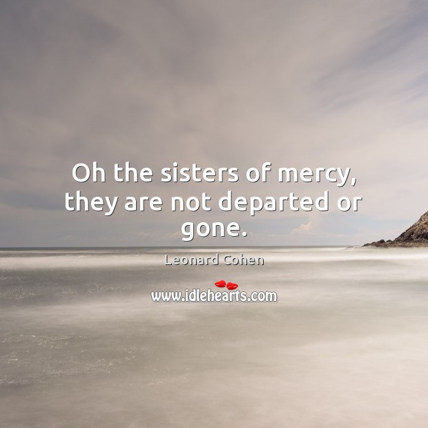 Oh the sisters of mercy, they are not departed or gone. Leonard Cohen Picture Quote