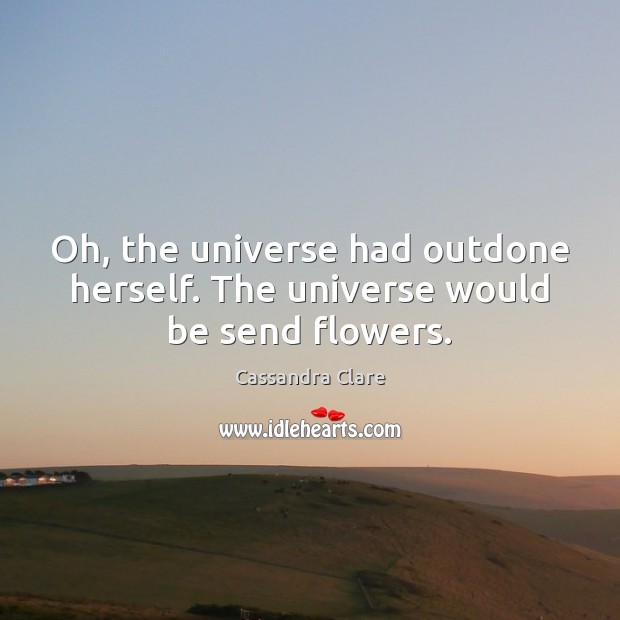 Oh, the universe had outdone herself. The universe would be send flowers. Image