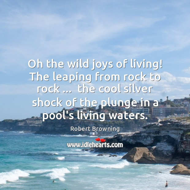 Oh the wild joys of living! The leaping from rock to rock … Robert Browning Picture Quote