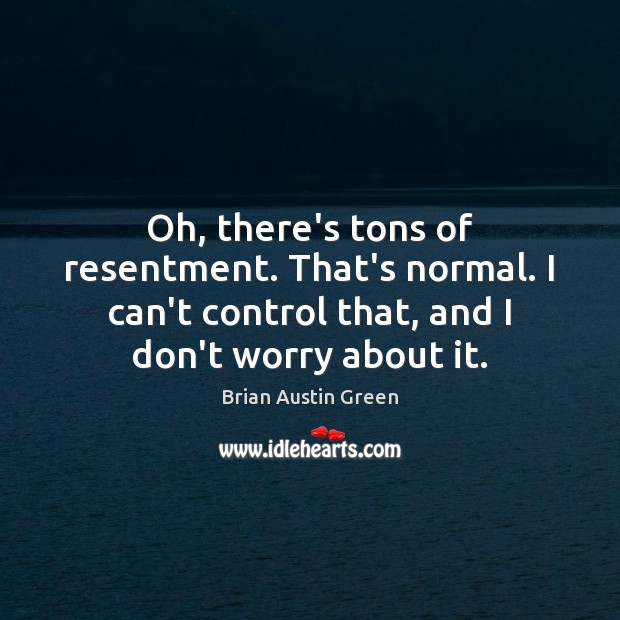 Oh, there's tons of resentment. That's normal. I can't control that, and Brian Austin Green Picture Quote