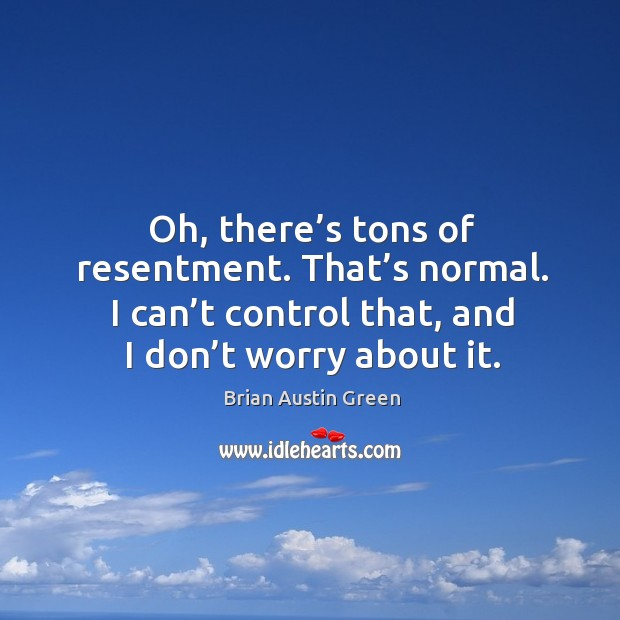 Oh, there's tons of resentment. That's normal. I can't control that, and I don't worry about it. Brian Austin Green Picture Quote