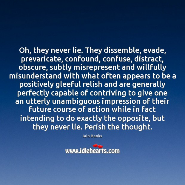 Oh, they never lie. They dissemble, evade, prevaricate, confound, confuse, distract, obscure, Image