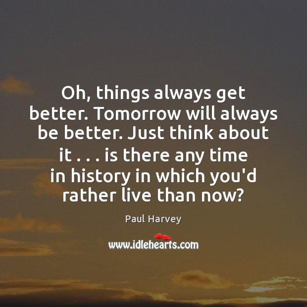 Oh, things always get better. Tomorrow will always be better. Just think Paul Harvey Picture Quote