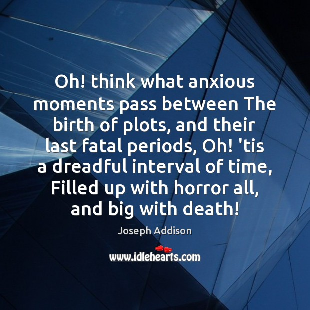 Oh! think what anxious moments pass between The birth of plots, and Joseph Addison Picture Quote