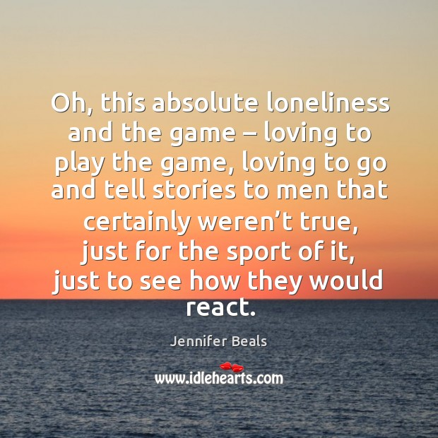 Oh, this absolute loneliness and the game – loving to play the game, loving to go Jennifer Beals Picture Quote