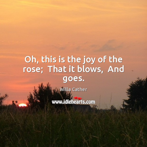 Oh, this is the joy of the rose;  That it blows,  And goes. Image