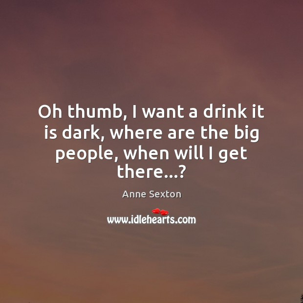 Oh thumb, I want a drink it is dark, where are the big people, when will I get there…? Anne Sexton Picture Quote