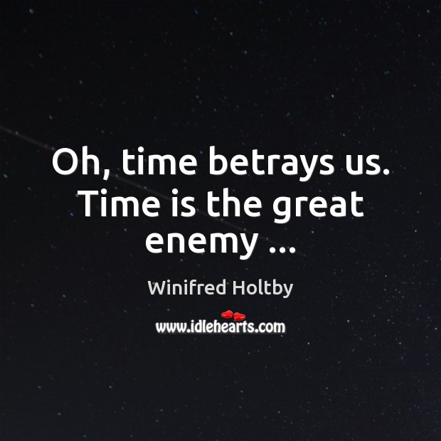 Image, Oh, time betrays us. Time is the great enemy …