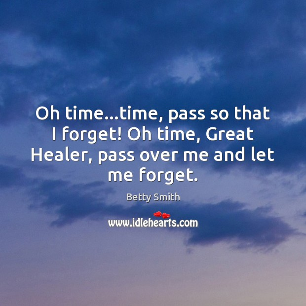 Oh time…time, pass so that I forget! Oh time, Great Healer, Betty Smith Picture Quote
