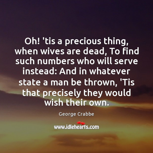 Oh! 'tis a precious thing, when wives are dead, To find such George Crabbe Picture Quote
