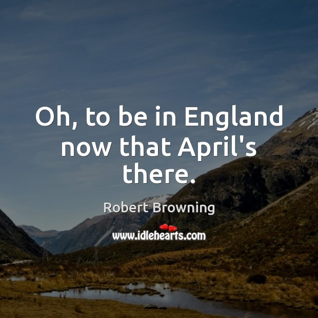 Oh, to be in England now that April's there. Robert Browning Picture Quote