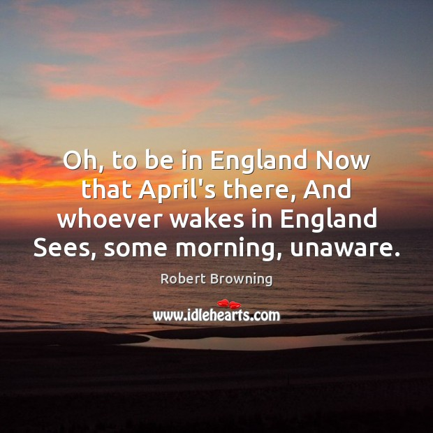 Image, Oh, to be in England Now that April's there, And whoever wakes