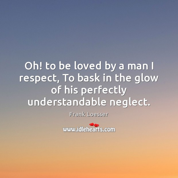 Oh! to be loved by a man I respect, To bask in To Be Loved Quotes Image