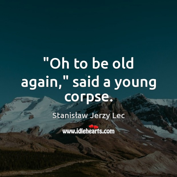 """""""Oh to be old again,"""" said a young corpse. Stanisław Jerzy Lec Picture Quote"""