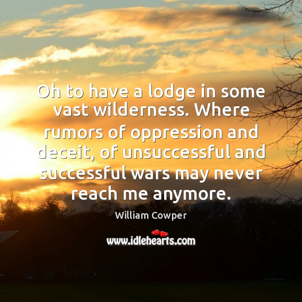Oh to have a lodge in some vast wilderness. Where rumors of William Cowper Picture Quote