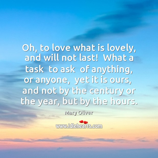 Oh, to love what is lovely, and will not last!  What a Mary Oliver Picture Quote