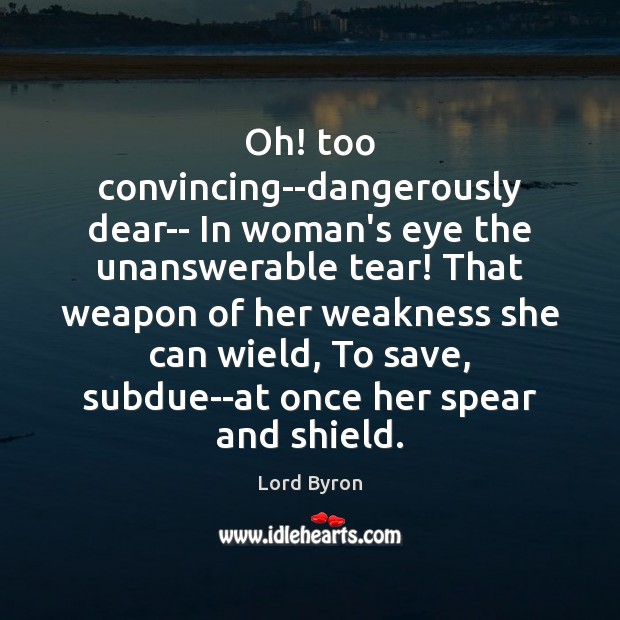 Image, Oh! too convincing–dangerously dear– In woman's eye the unanswerable tear! That weapon