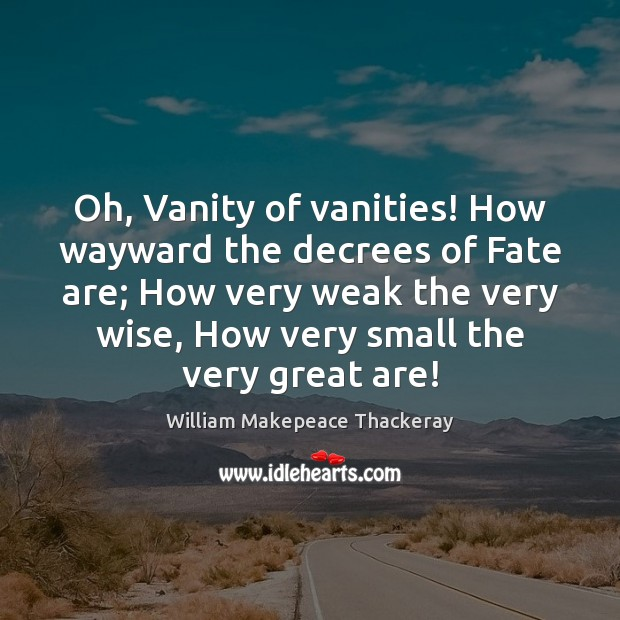 Oh, Vanity of vanities! How wayward the decrees of Fate are; How William Makepeace Thackeray Picture Quote
