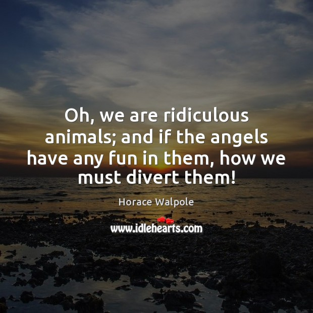 Oh, we are ridiculous animals; and if the angels have any fun Horace Walpole Picture Quote