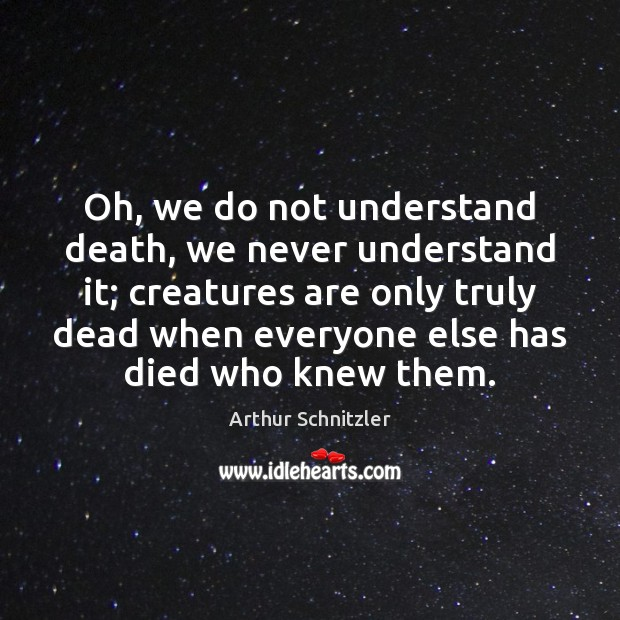 Image, Oh, we do not understand death, we never understand it; creatures are