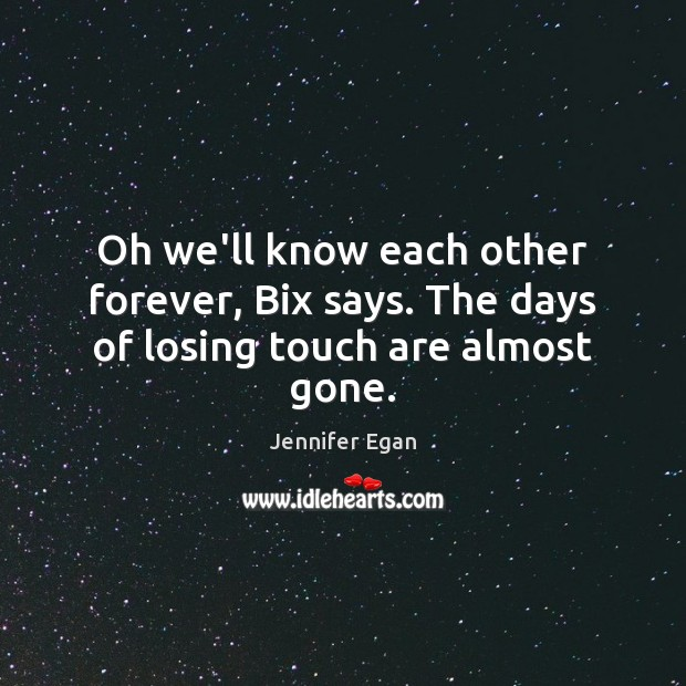 Oh we'll know each other forever, Bix says. The days of losing touch are almost gone. Jennifer Egan Picture Quote