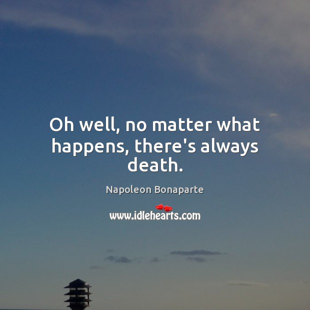 Oh well, no matter what happens, there's always death. Napoleon Bonaparte Picture Quote