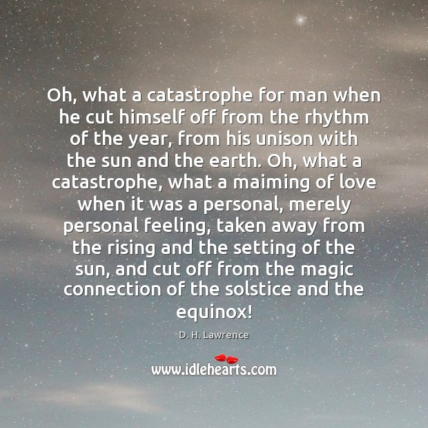 Oh, what a catastrophe for man when he cut himself off from D. H. Lawrence Picture Quote