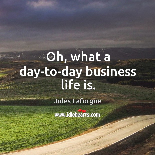 Oh, what a day-to-day business life is. Image