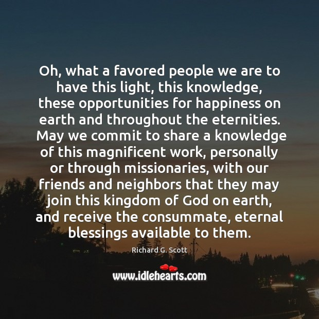Oh, what a favored people we are to have this light, this Richard G. Scott Picture Quote