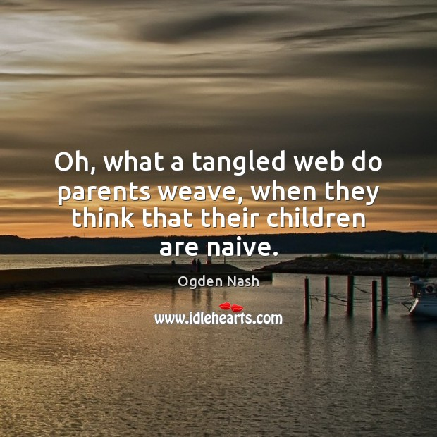 Oh, what a tangled web do parents weave, when they think that their children are naive. Ogden Nash Picture Quote