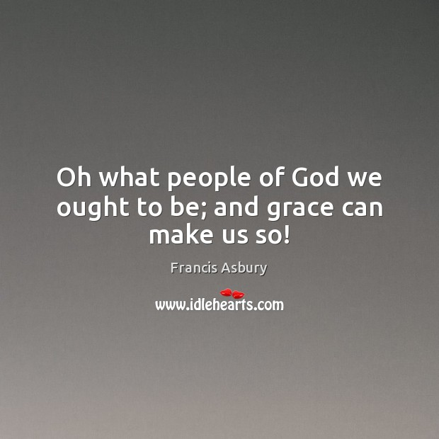 Oh what people of God we ought to be; and grace can make us so! Image