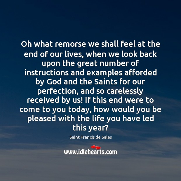 Oh what remorse we shall feel at the end of our lives, Saint Francis de Sales Picture Quote