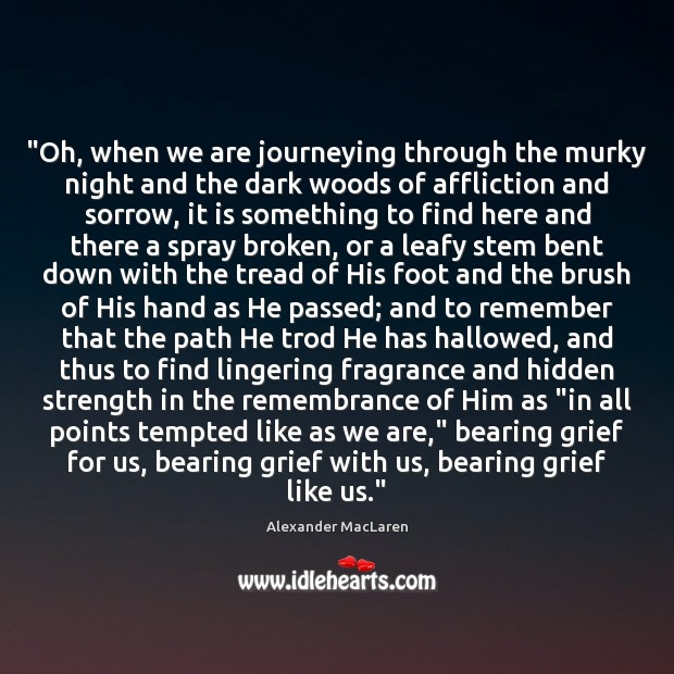 """""""Oh, when we are journeying through the murky night and the dark Alexander MacLaren Picture Quote"""