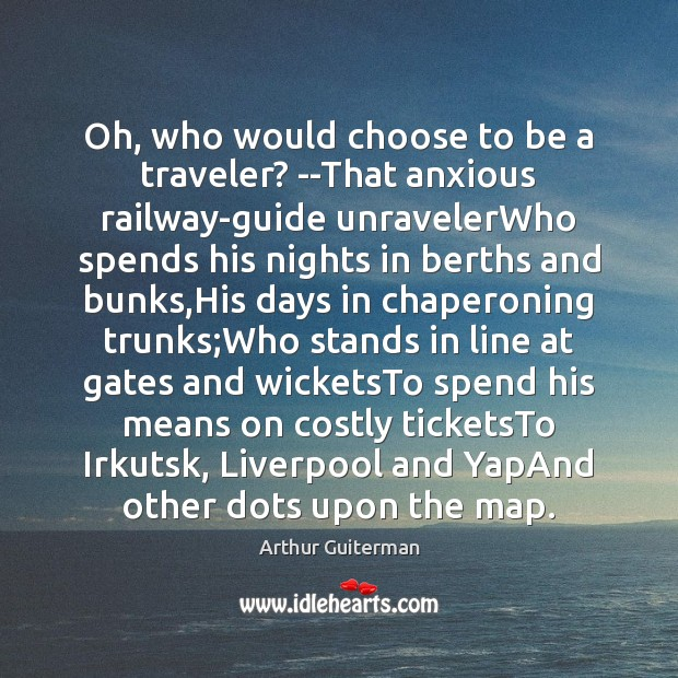 Image, Oh, who would choose to be a traveler? –That anxious railway-guide unravelerWho