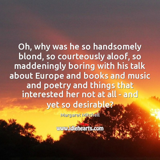 Oh, why was he so handsomely blond, so courteously aloof, so maddeningly Margaret Mitchell Picture Quote