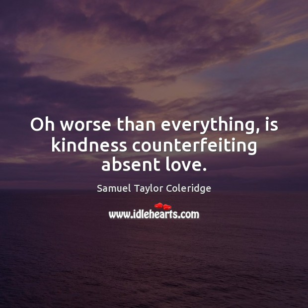 Oh worse than everything, is kindness counterfeiting absent love. Image