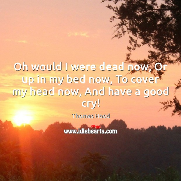Oh would I were dead now, Or up in my bed now, To cover my head now, And have a good cry! Thomas Hood Picture Quote