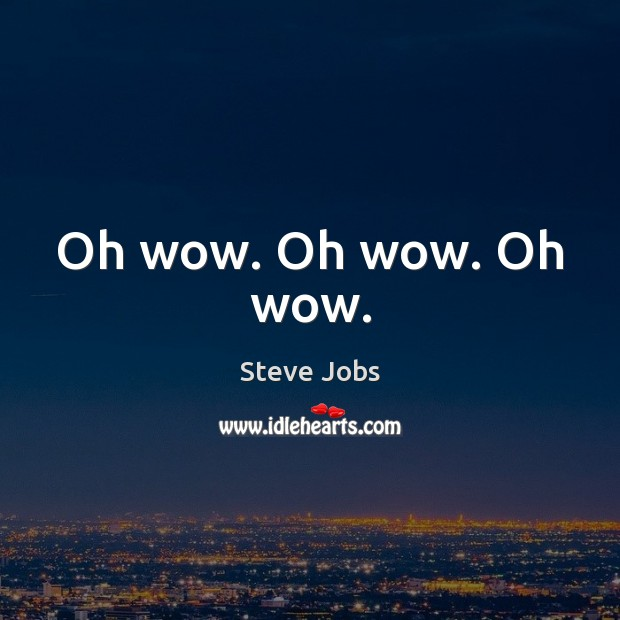 Oh wow. Oh wow. Oh wow. Steve Jobs Picture Quote