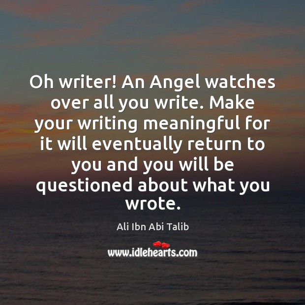 Oh writer! An Angel watches over all you write. Make your writing Ali Ibn Abi Talib Picture Quote