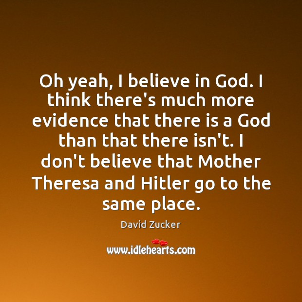 Oh yeah, I believe in God. I think there's much more evidence Believe in God Quotes Image