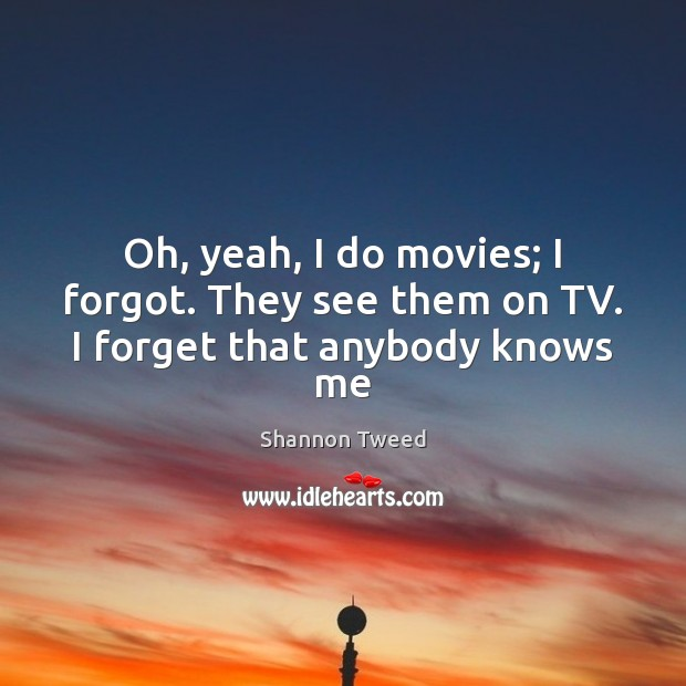 Oh, yeah, I do movies; I forgot. They see them on TV. I forget that anybody knows me Image