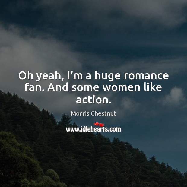 Oh yeah, I'm a huge romance fan. And some women like action. Morris Chestnut Picture Quote