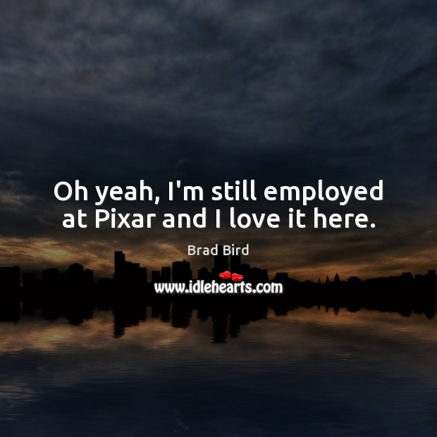 Image, Oh yeah, I'm still employed at Pixar and I love it here.