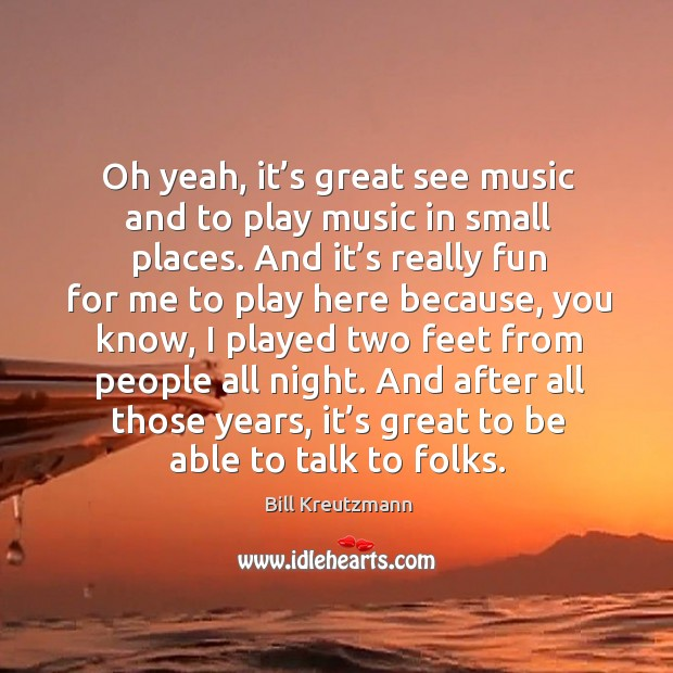 Oh yeah, it's great see music and to play music in small places. Bill Kreutzmann Picture Quote