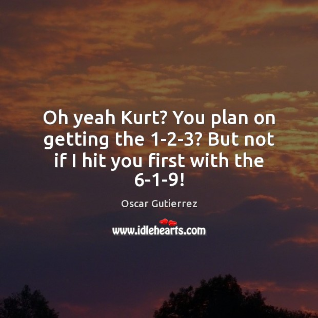 Oh yeah Kurt? You plan on getting the 1-2-3? But not if I hit you first with the 6-1-9! Image
