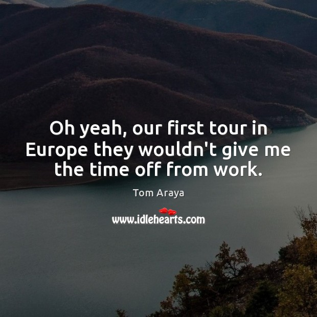 Oh yeah, our first tour in Europe they wouldn't give me the time off from work. Image