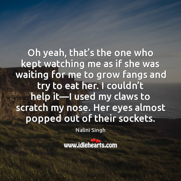 Oh yeah, that's the one who kept watching me as if Nalini Singh Picture Quote