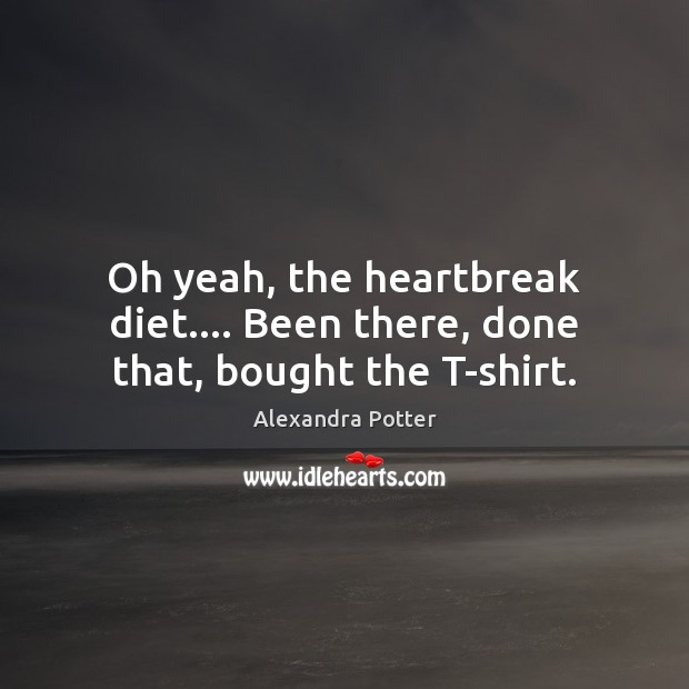 Image, Oh yeah, the heartbreak diet…. Been there, done that, bought the T-shirt.